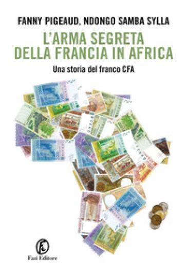 L'arma segreta della Francia in Africa. Una storia del franco CFA - Pigeaud Fanny  