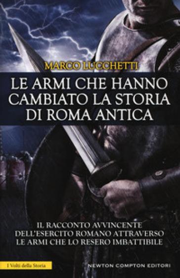 Le armi che hanno cambiato la storia di Roma antica - Marco Lucchetti | Ericsfund.org
