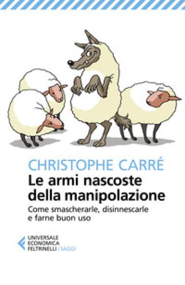 Le armi nascoste della manipolazione. Come smascherarle, disinnescarle e farne buon uso - Christophe Carré pdf epub