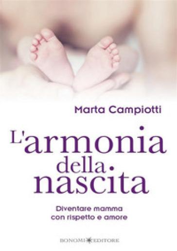 L'armonia della nascita. Diventare mamma con rispetto e amore - Marta Campiotti |