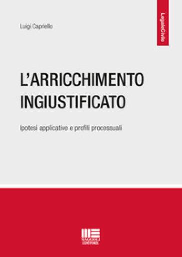 L'arricchimento ingiustificato. Ipotesi applicative e profili processuali - Luigi Capriello | Ericsfund.org