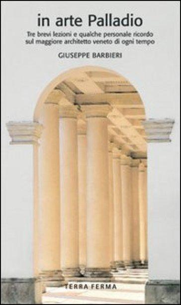 In arte Palladio. Tre brevi lezioni e qualche personale ricordo sul maggiore architetto veneto di ogni tempo