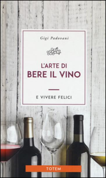 L'arte di bere il vino e vivere felici - Gigi Padovani | Thecosgala.com