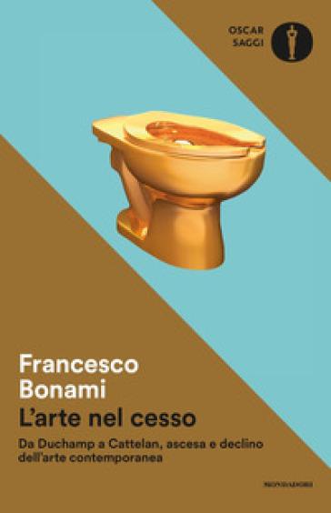 L'arte nel cesso. Da Duchamp a Cattelan, ascesa e declino dell'arte contemporanea - Francesco Bonami   Jonathanterrington.com