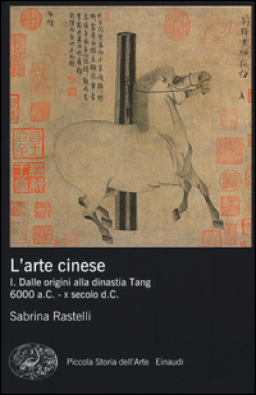 L'arte cinese. 1.Dalle origini alla dinastia Tang (6000 a.C. - X secolo d.C.) - Sabrina Rastelli |