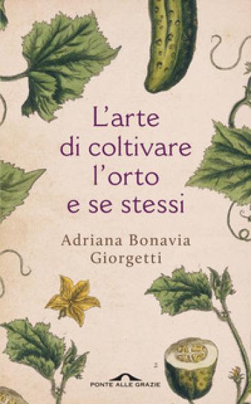 L'arte di coltivare l'orto e se stessi - Adriana Bonavia Giorgetti |