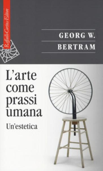L'arte come prassi umana. Un'estetica - Georg W. Bertram |