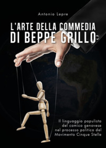 L'arte della commedia di Beppe Grillo. Il linguaggio populista del comico genovese nel processo politico del Movimento Cinque Stelle - Antonio Lepre  