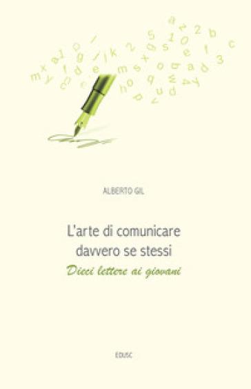 L'arte di comunicare davvero se stessi. Dieci lettere ai giovani - Alberto Gil   Jonathanterrington.com