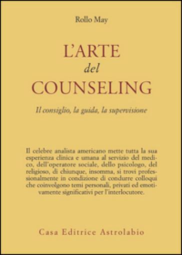 L'arte del counseling. Il consiglio, la guida, la supervisione - Rollo May | Rochesterscifianimecon.com