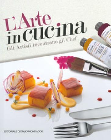 L'arte in cucina. Gli artisti incontrano gli chef - A. Sacchetti | Rochesterscifianimecon.com
