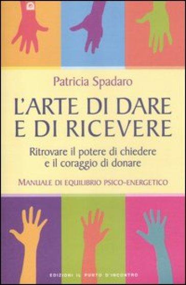 L'arte di dare e di ricevere. Ritrovare il potere di chiedere e il coraggio di donare. Manuale di equilibrio psico-energetico - Patricia Spadaro pdf epub