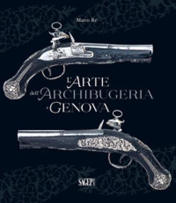 L'arte dell'archibugeria a Genova - Marco Re |