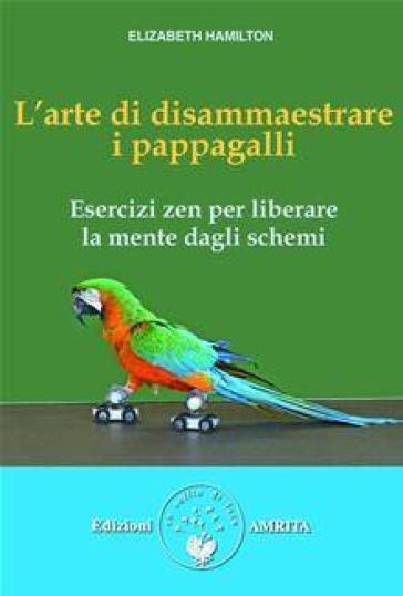 L'arte di disammaestrare i pappagalli. Esercizi zen per liberare la mente dagli schemi - Elizabeth Hamilton | Ericsfund.org
