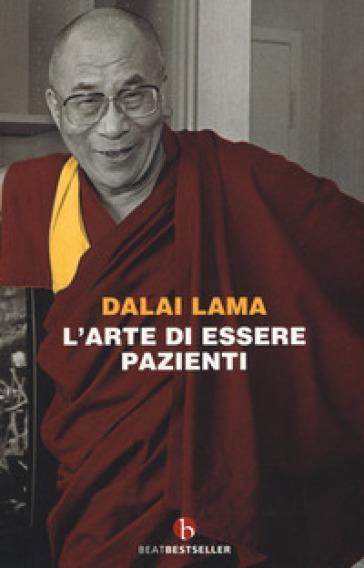L'arte di essere pazienti. Il potere della pazienza in una prospettiva buddhista - Dalai Lama |