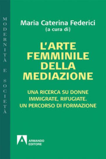 L'arte femminile della mediazione. Una ricerca su donne immigrate, rifugiate. Un percorso di formazione - Maria Caterina Federici | Kritjur.org