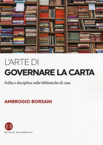 L'arte di governare la carta. Follia e disciplina nelle biblioteche di casa - Ambrogio Borsani   Thecosgala.com