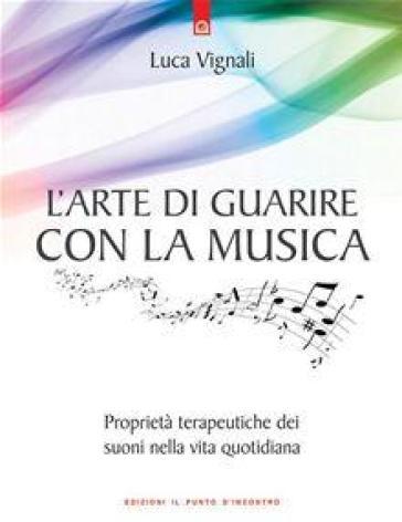 L'arte di guarire con la musica. Proprietà terapeutiche dei suoni nella vita quotidiana - Luca Vignali | Rochesterscifianimecon.com