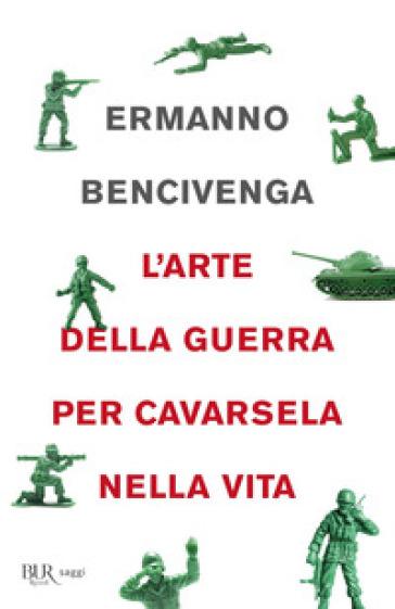 L'arte della guerra per cavarsela nella vita - Ermanno Bencivenga |