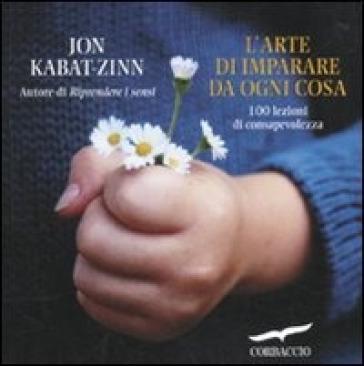 L'arte di imparare da ogni cosa. 100 lezioni di consapevolezza - Jon Kabat-Zinn pdf epub