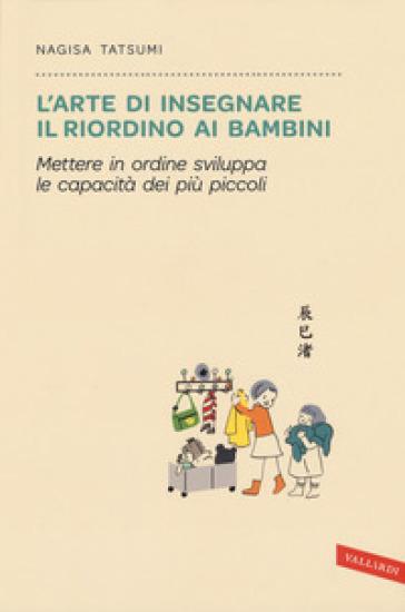L'arte di insegnare il riordino ai bambini. Mettere in ordine sviluppa le capacità dei più piccoli - Nagisa Tatsumi |
