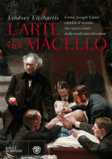 L'arte del macello. Come Joseph Lister cambiò il mondo raccapricciante della medicina vittoriana - Lindsey Fitzharris   Rochesterscifianimecon.com
