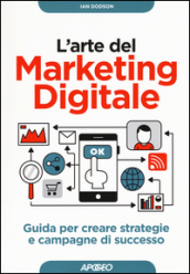 L arte del marketing digitale. Guida per creare strategie e campagne di successo