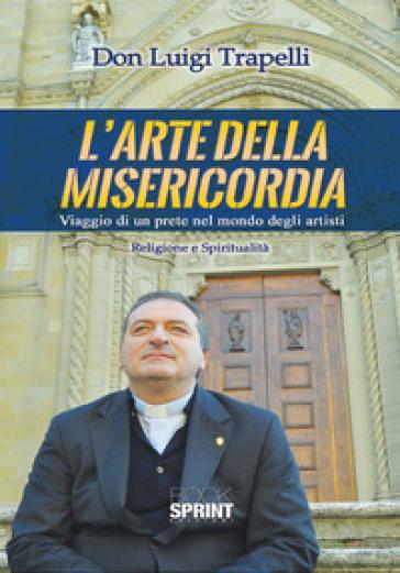 L'arte della misericordia. Viaggio di un prete nel mondo degli artisti - Luigi Trapelli |