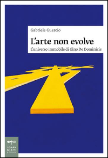 L'arte non evolve. L'universo immobile di Gino De Dominicis - Gabriele Guercio | Rochesterscifianimecon.com