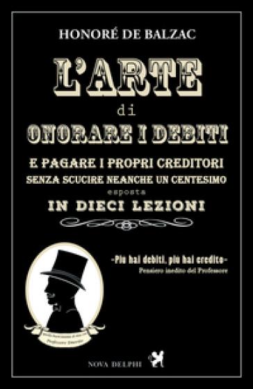 L'arte di onorare i debiti e pagare i propri creditori senza scucire neanche un centesimo esposta in dieci lezioni - Honoré de Balzac  