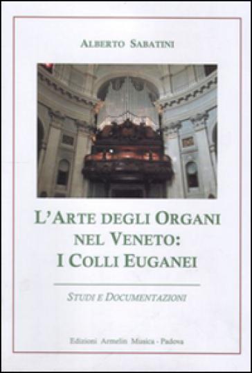 L'arte degli organi nel Veneto. I colli Euganei. Studi e documentazioni - Alberto Sabatini |