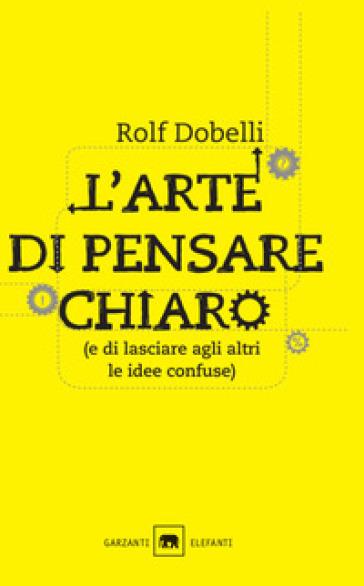 L'arte di pensare chiaro (e di lasciare agli altri le idee confuse) - Rolf Dobelli | Jonathanterrington.com