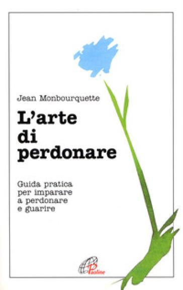 L'arte di perdonare. Guida pratica per imparare a perdonare e guarire - Jean Monbourquette |