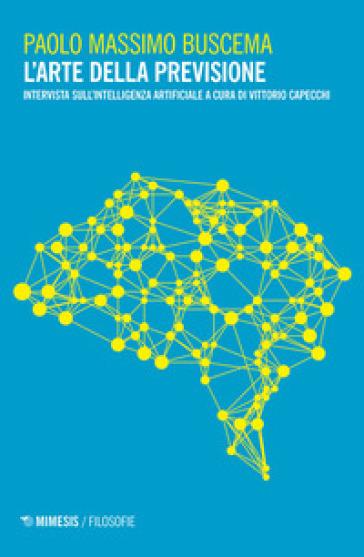 L'arte della previsione. Intervista sull'intelligenza artificiale - Paolo Massimo Buscema |