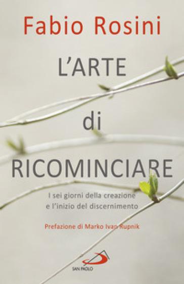 L'arte di ricominciare. I sei giorni della creazione e l'inizio del discernimento - Fabio Rosini pdf epub