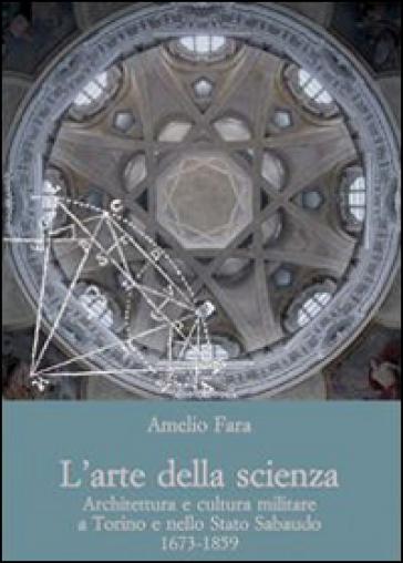 L'arte della scienza. Architettura e cultura militare a Torino e nello stato sabaudo (1673-1859) - Amelio Fara | Rochesterscifianimecon.com