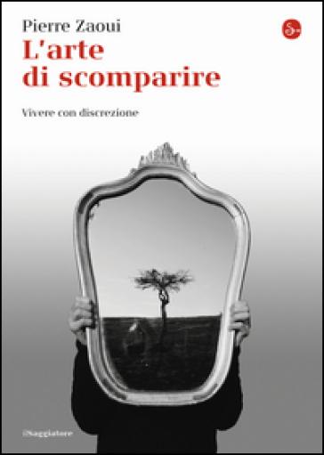L'arte di scomparire. Vivere con discrezione - Pierre Zaoui  