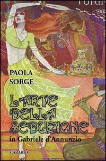 L'arte della seduzione in Gabriele D'Annunzio - Paola Sorge |