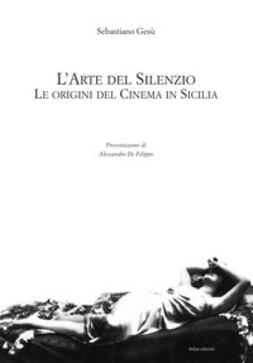 L'arte del silenzio. Le origini del cinema in Sicilia - Sebastiano Gesù |