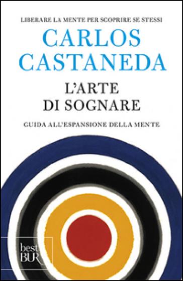 L'arte di sognare. Guida all'espansione della mente - Carlos Castaneda |