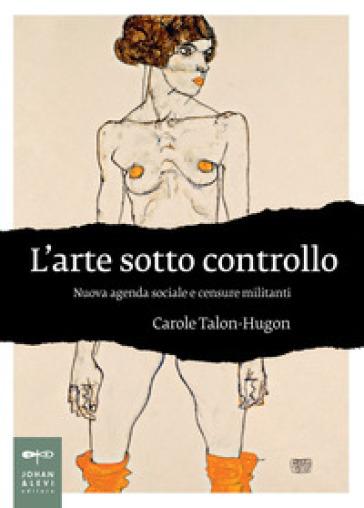 L'arte sotto controllo. Nuova agenda sociale e censure militanti - Talon-Hugon Carole |