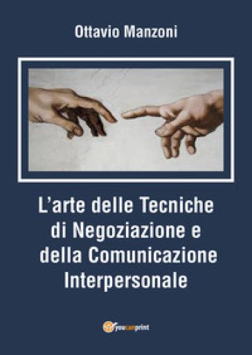L'arte delle tecniche di negoziazione e della comunicazione interpersonale - Ottavio Mazzoni |