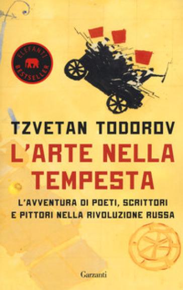 L'arte nella tempesta. L'avventura di poeti, scrittori e pittori nella rivoluzione russa - Tzvetan Todorov |