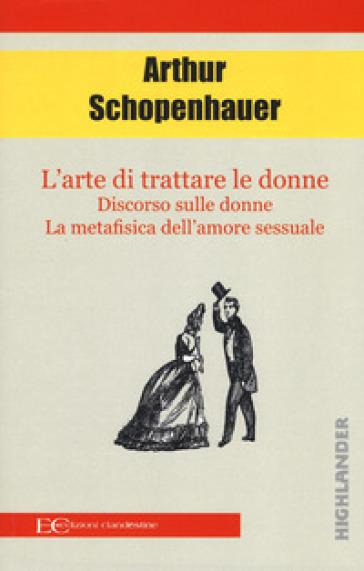 L'arte di trattare le donne: Discorso sulle donne-Metafisica dell'amore sessuale - Arthur Schopenhauer |