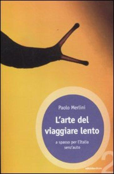 L'arte del viaggiare lento. A spasso per l'Italia senz'auto - Paolo Merlini   Rochesterscifianimecon.com