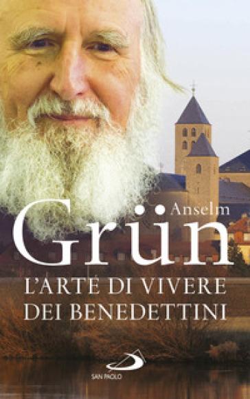 L'arte di vivere dei Benedettini. Come realizzare il potenziale presente nella nostra anima - Anselm Grun   Thecosgala.com