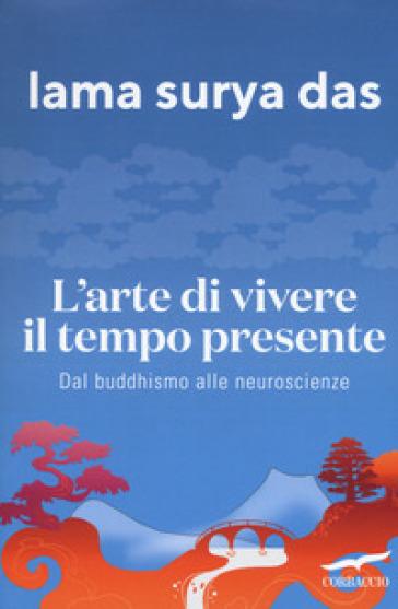 L'arte di vivere il tempo presente. Dal buddismo alle neuroscienze - Surya Das (lama) | Thecosgala.com