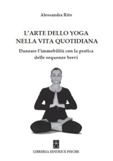 L'arte dello yoga nella vita quotidiana. Danzare l'immobilità con la pratica delle sequenze brevi - Alessandra Rito |