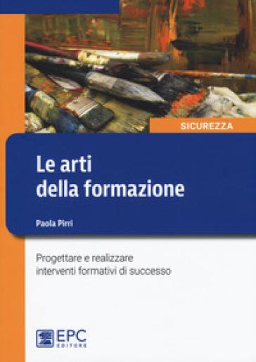 Le arti della formazione. Progettare e realizzare interventi formativi di successo - Paola Pirri |