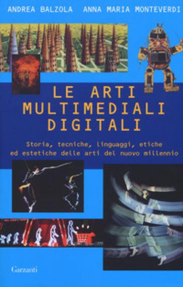 Le arti multimediali digitali. Storia, tecniche, linguaggi, etiche ed estetiche del nuovo millennio - Andrea Balzola |